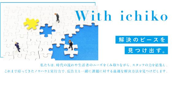 With ichiko 解決のピースを見つけ出す。私たちは、時代の流れや生活者のニーズをくみ取りながら、スタッフの力を結集し、<br /> これまで培ってきたノウハウと実行力で、広告主と一緒に課題に対する最適な解決方法を見つけだします。